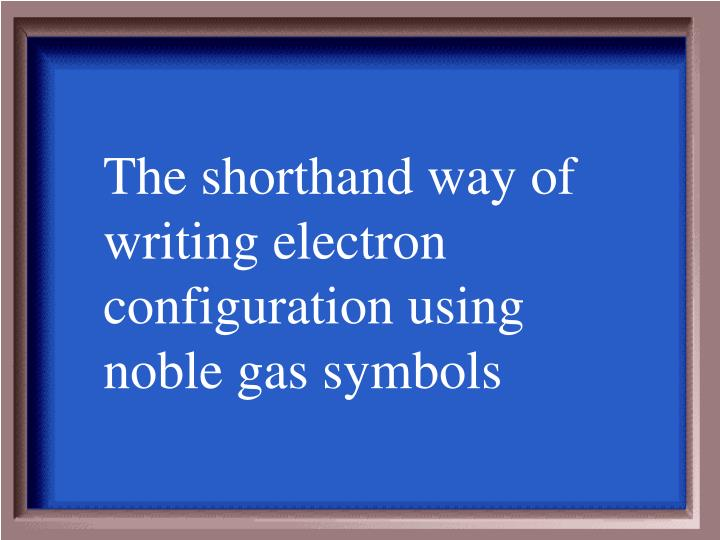The shorthand way of writing electron configuration using noble gas symbols