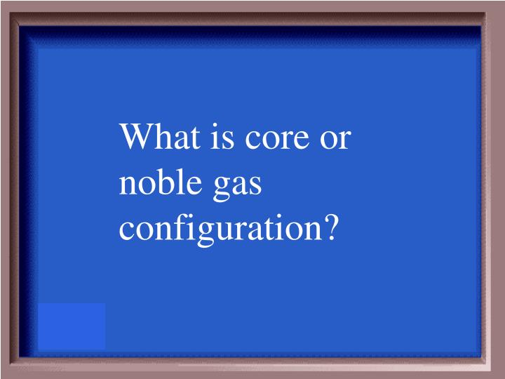 What is core or noble gas configuration?