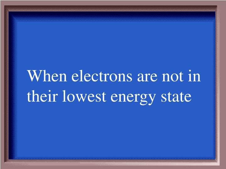 When electrons are not in their lowest energy state
