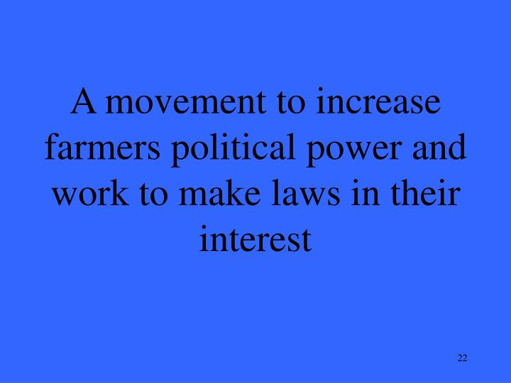 A movement to increase farmers political power and work to make laws in their interest