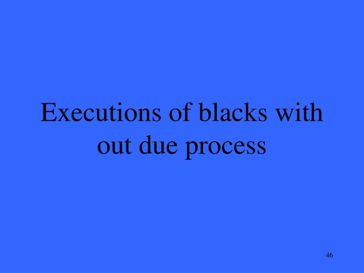 Executions of blacks with out due process
