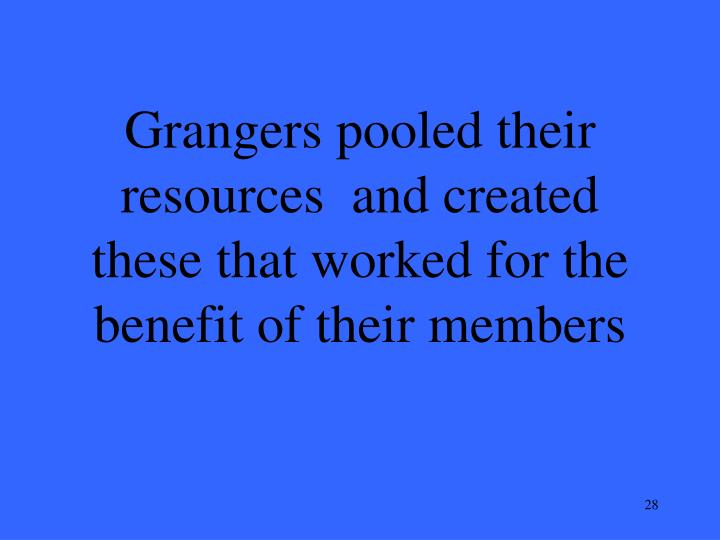 Grangers pooled their resources  and created these that worked for the benefit of their members
