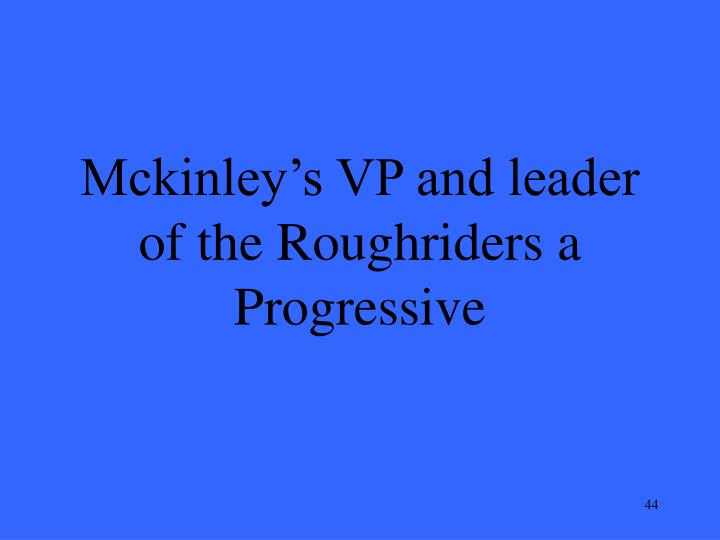 Mckinley's VP and leader of the Roughriders a Progressive