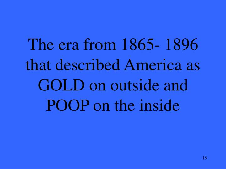 The era from 1865- 1896 that described America as GOLD on outside and POOP on the inside