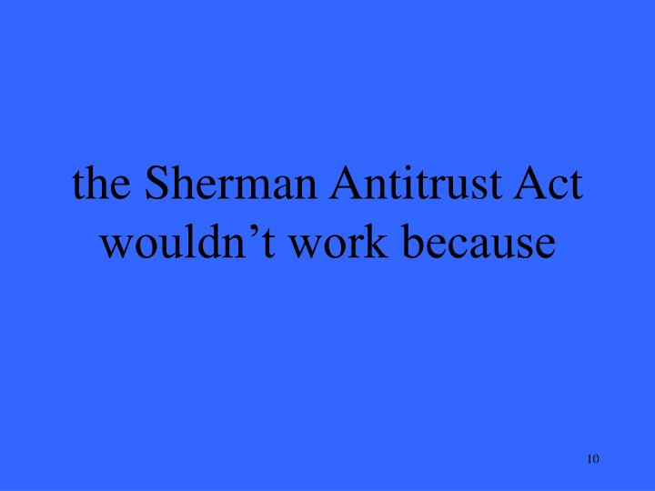 the Sherman Antitrust Act wouldn't work because