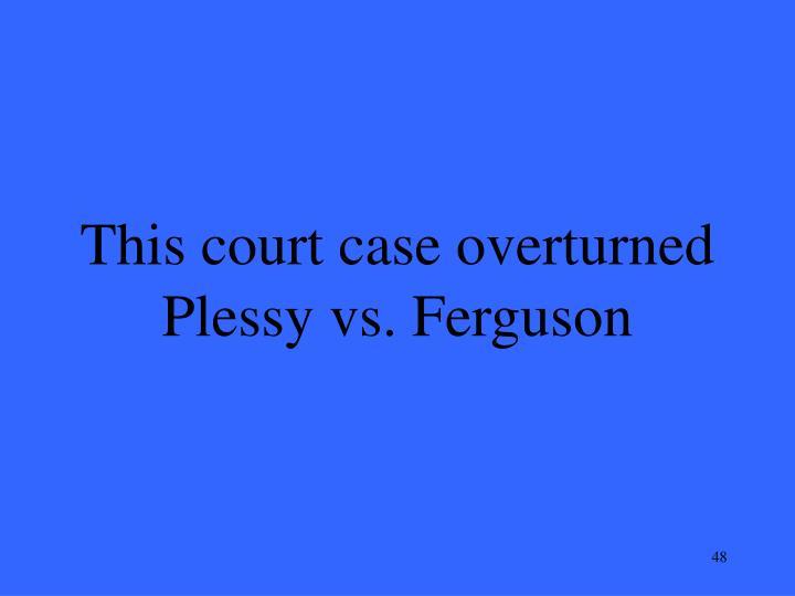 This court case overturned Plessy vs. Ferguson