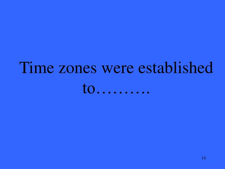 Time zones were established to……….