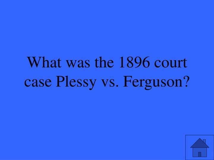 What was the 1896 court case Plessy vs. Ferguson?