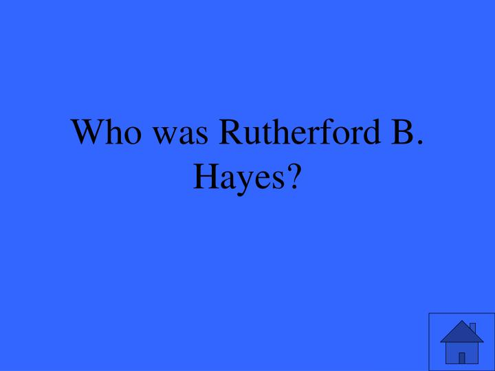 Who was Rutherford B. Hayes?