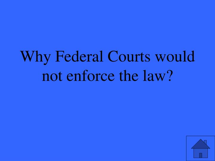 Why Federal Courts would not enforce the law?