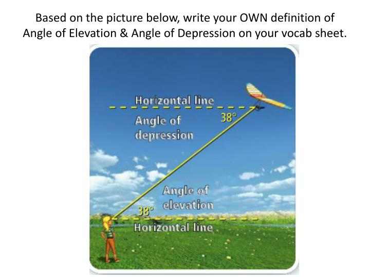 Based on the picture below, write your OWN definition of Angle of Elevation & Angle of Depression on your vocab sheet.