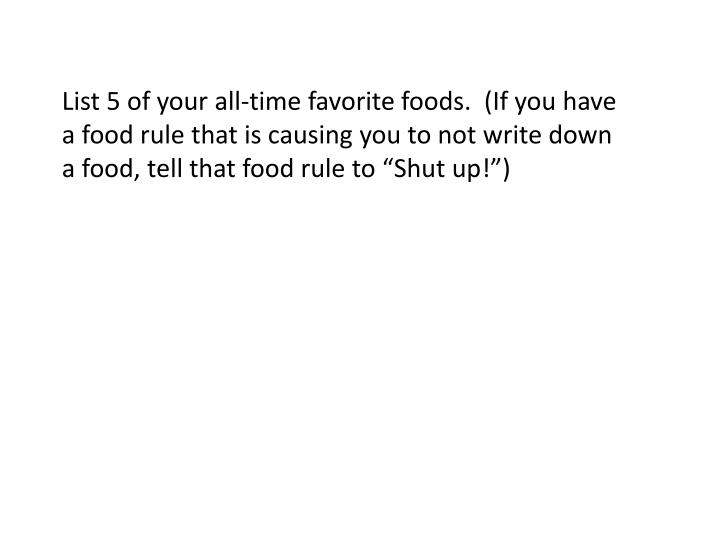 "List 5 of your all-time favorite foods.  (If you have a food rule that is causing you to not write down a food, tell that food rule to ""Shut up"