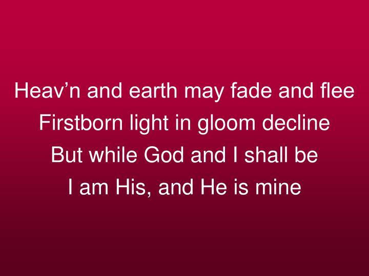 Heav'n and earth may fade and flee