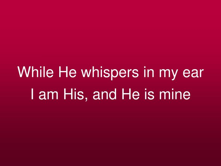While He whispers in my ear
