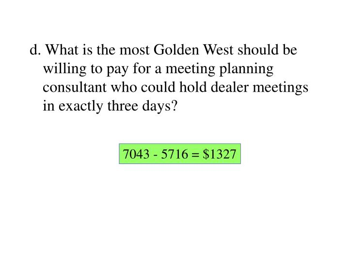 d. What is the most Golden West should be willing to pay for a meeting planning consultant who could hold dealer meetings in exactly three days?