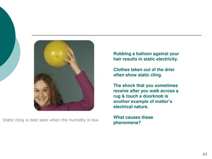 Rubbing a balloon against your hair results in static electricity.