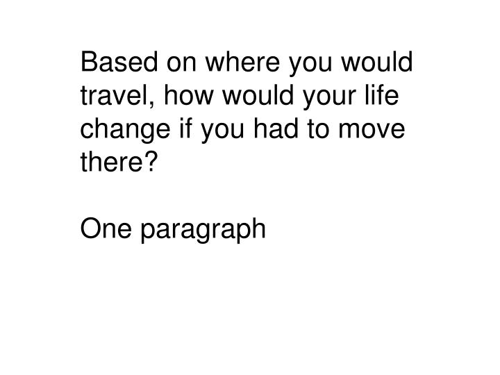 Based on where you would travel, how would your life change if you had to move there?