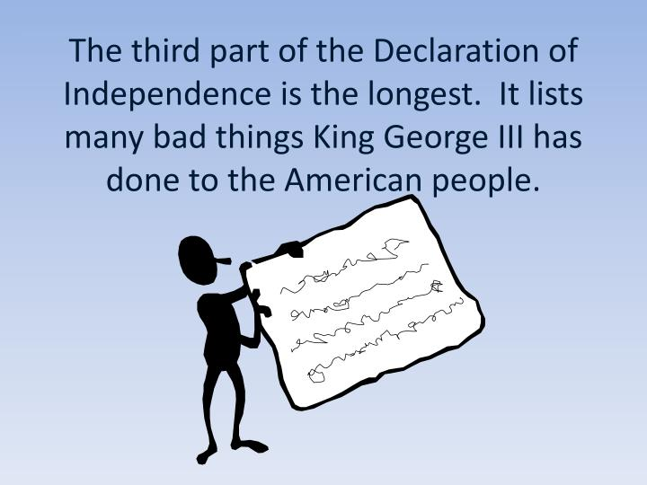 The third part of the Declaration of Independence is the longest.  It lists many bad things King George III has done to the American people.