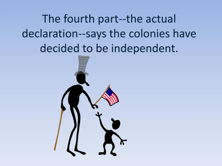 The fourth part--the actual declaration--says the colonies have decided to be independent.