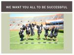 we want you all to be successful