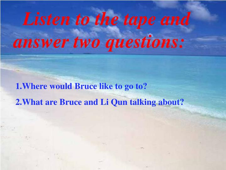 Listen to the tape and answer two questions: