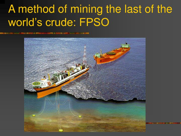 A method of mining the last of the world's crude: FPSO
