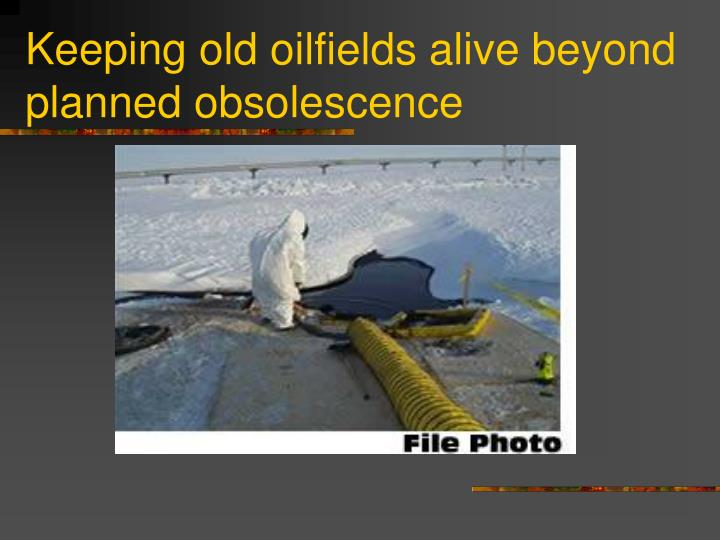 Keeping old oilfields alive beyond planned obsolescence