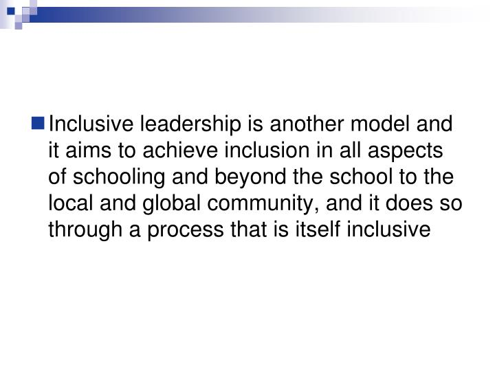 Inclusive leadership is another model and it aims to achieve inclusion in all aspects of schooling and beyond the school to the local and global community, and it does so through a process that is itself inclusive