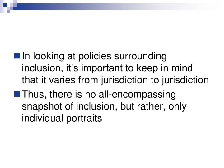 In looking at policies surrounding inclusion, it's important to keep in mind that it varies from jurisdiction to jurisdiction