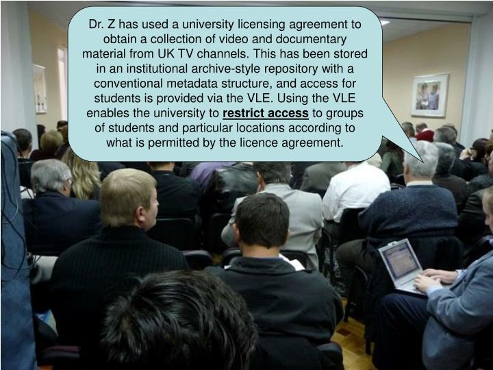 Dr. Z has used a university licensing agreement to obtain a collection of video and documentary material from UK TV channels. This has been stored in an institutional archive-style repository with a conventional metadata structure, and access for students is provided via the VLE. Using the VLE enables the university to