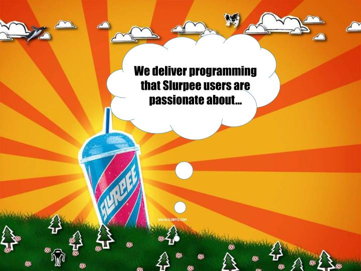 We deliver programming that Slurpee users are passionate about…