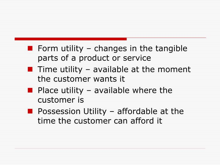 Form utility – changes in the tangible parts of a product or service