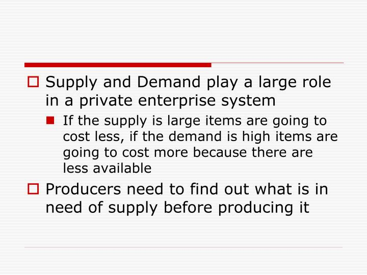 Supply and Demand play a large role in a private enterprise system