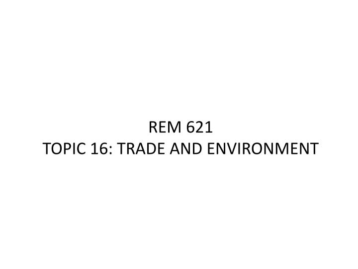 rem 621 topic 16 trade and environment