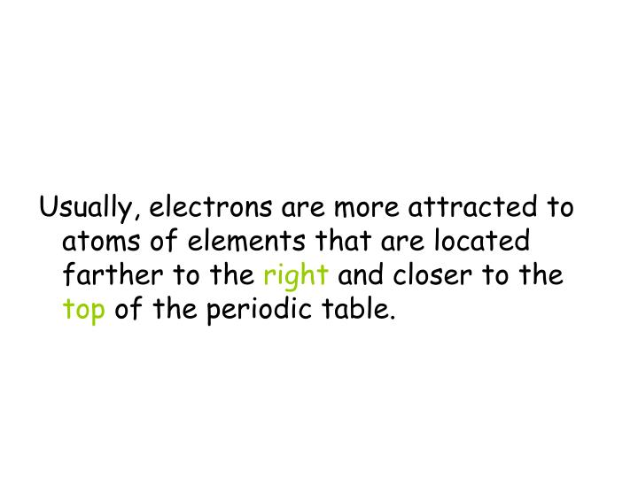 Usually, electrons are more attracted to atoms of elements that are located farther to the