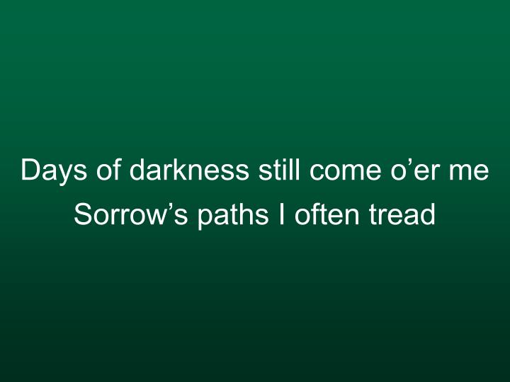 Days of darkness still come o'er me