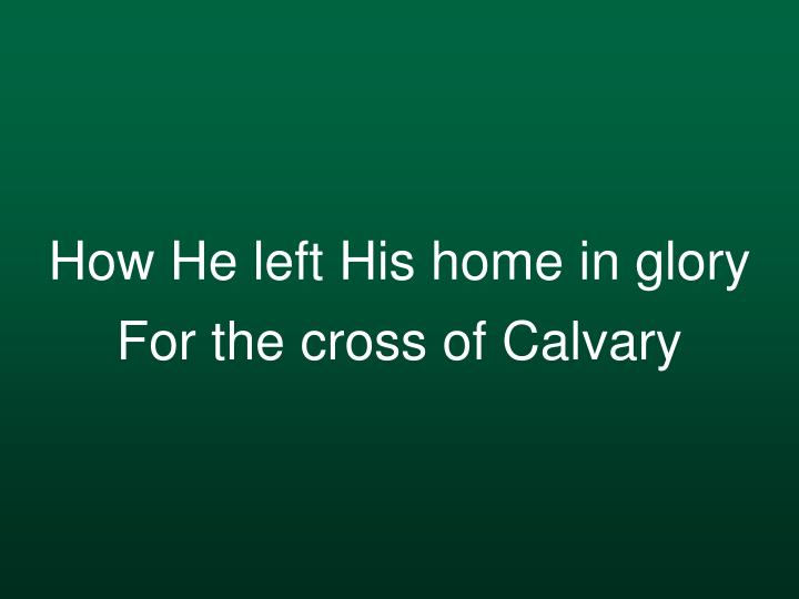 How he left his home in glory for the cross of calvary
