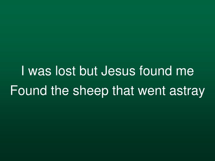 I was lost but Jesus found me