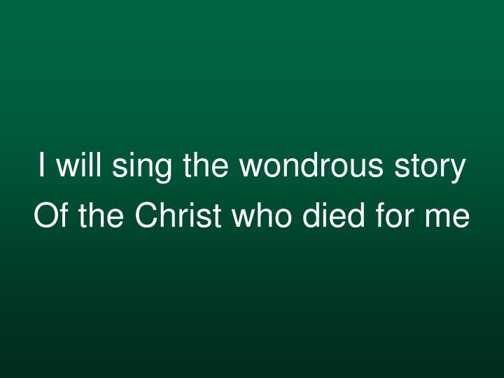 I will sing the wondrous story of the christ who died for me