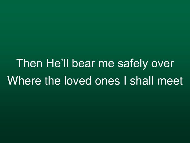 Then He'll bear me safely over