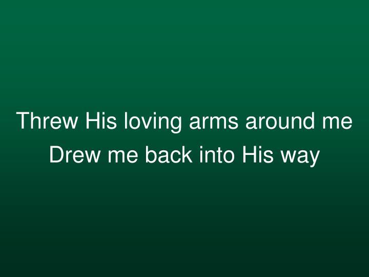 Threw His loving arms around me