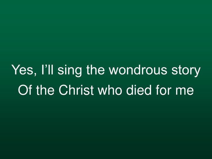 Yes, I'll sing the wondrous story