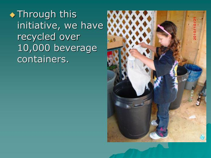 Through this initiative, we have recycled over 10,000 beverage containers.