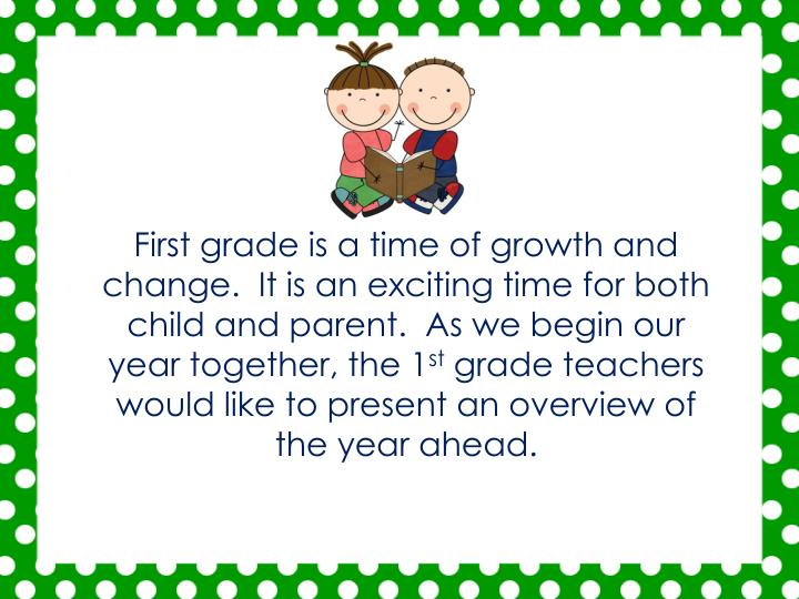 First grade is a time of growth and change.  It is an exciting time for both child and parent.  As we begin our year together, the 1