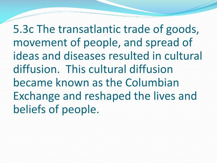 5.3c The transatlantic trade of goods, movement of people, and spread of ideas and diseases resulted in cultural diffusion.  This cultural diffusion became known as the Columbian Exchange and reshaped the lives and beliefs of people.