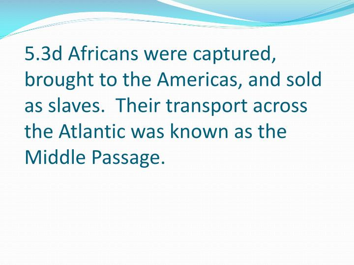 5.3d Africans were captured, brought to the Americas, and sold as slaves.  Their transport across the Atlantic was known as the Middle Passage.
