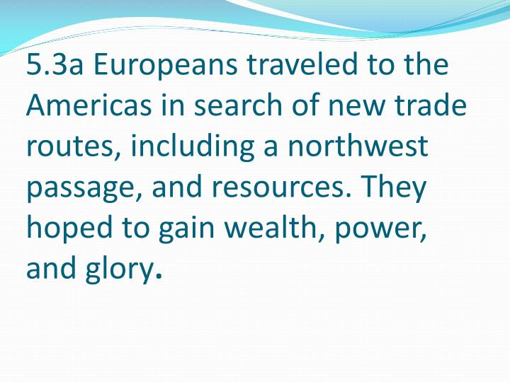 5.3a Europeans traveled to the Americas in search of new trade routes, including a northwest passage...