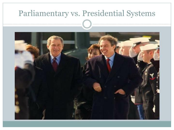 parliamentary vs presidential systems The parliamentary system like the presidential is divided into three separate arms of government, the legislature a custom essay sample on compare and contrast parliamentary.