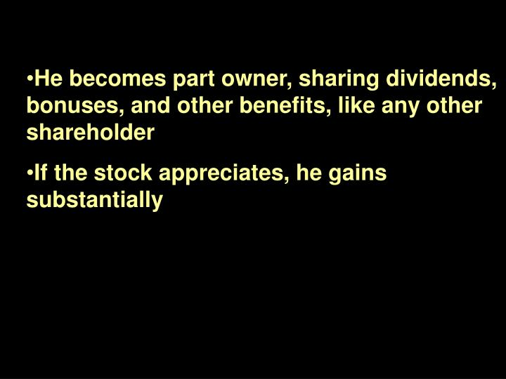 He becomes part owner, sharing dividends, bonuses, and other benefits, like any other shareholder