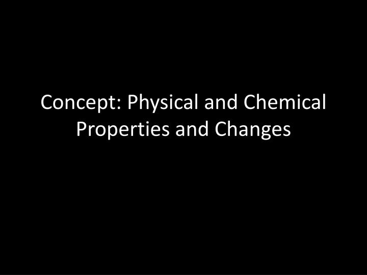 Concept physical and chemical properties and changes